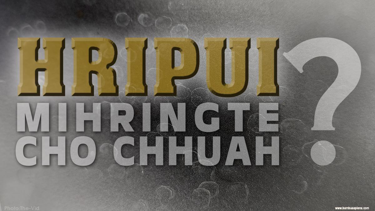 Hripui – Mihringte cho chhuah…?